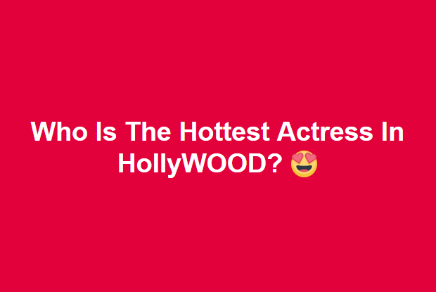 Who Is The Hottest Actress In HollyWOOD? #UD 14